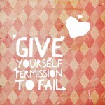 Give Yourself Permission To Fail